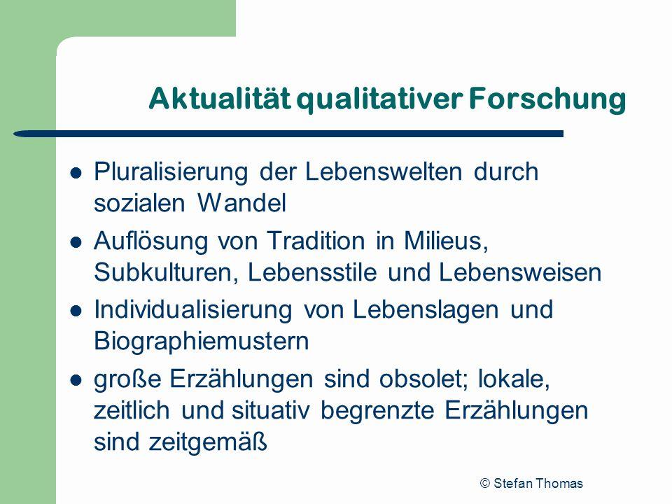 © Stefan Thomas Aktualität qualitativer Forschung Pluralisierung der Lebenswelten durch sozialen Wandel Auflösung von Tradition in Milieus, Subkulture