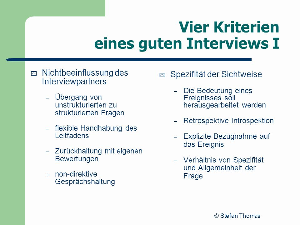 © Stefan Thomas Vier Kriterien eines guten Interviews I y Nichtbeeinflussung des Interviewpartners – Übergang von unstrukturierten zu strukturierten F