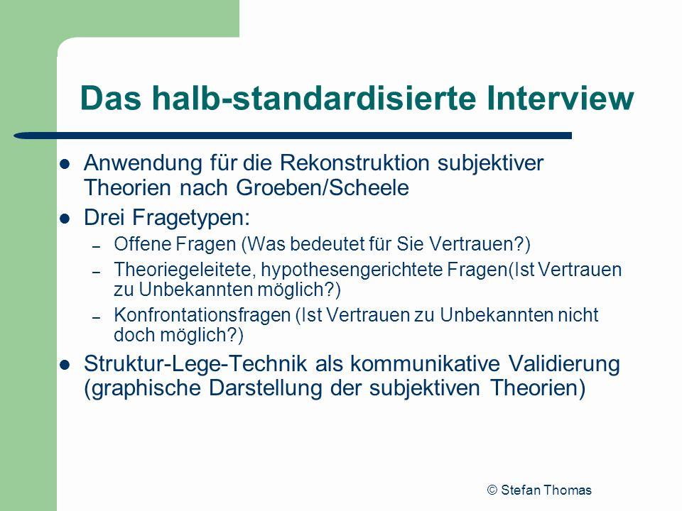 © Stefan Thomas Das halb-standardisierte Interview Anwendung für die Rekonstruktion subjektiver Theorien nach Groeben/Scheele Drei Fragetypen: – Offen