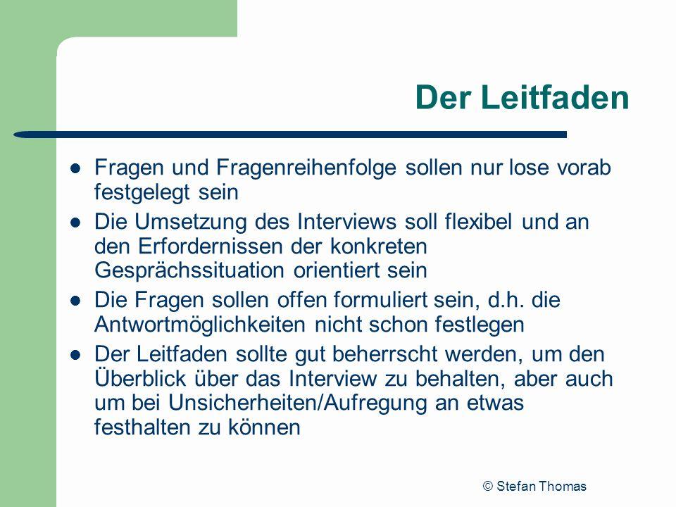 © Stefan Thomas Der Leitfaden Fragen und Fragenreihenfolge sollen nur lose vorab festgelegt sein Die Umsetzung des Interviews soll flexibel und an den