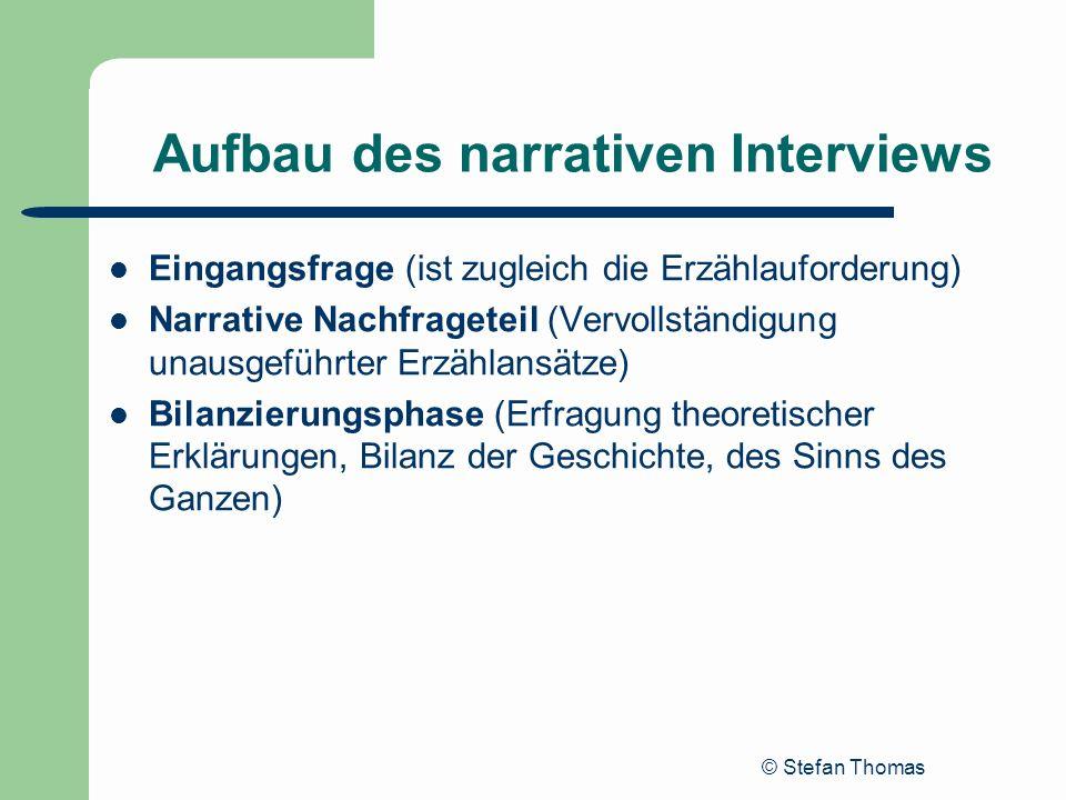 © Stefan Thomas Aufbau des narrativen Interviews Eingangsfrage (ist zugleich die Erzählauforderung) Narrative Nachfrageteil (Vervollständigung unausge