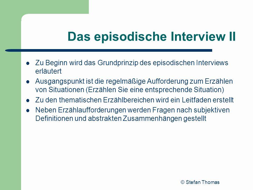 © Stefan Thomas Das episodische Interview II Zu Beginn wird das Grundprinzip des episodischen Interviews erläutert Ausgangspunkt ist die regelmäßige A