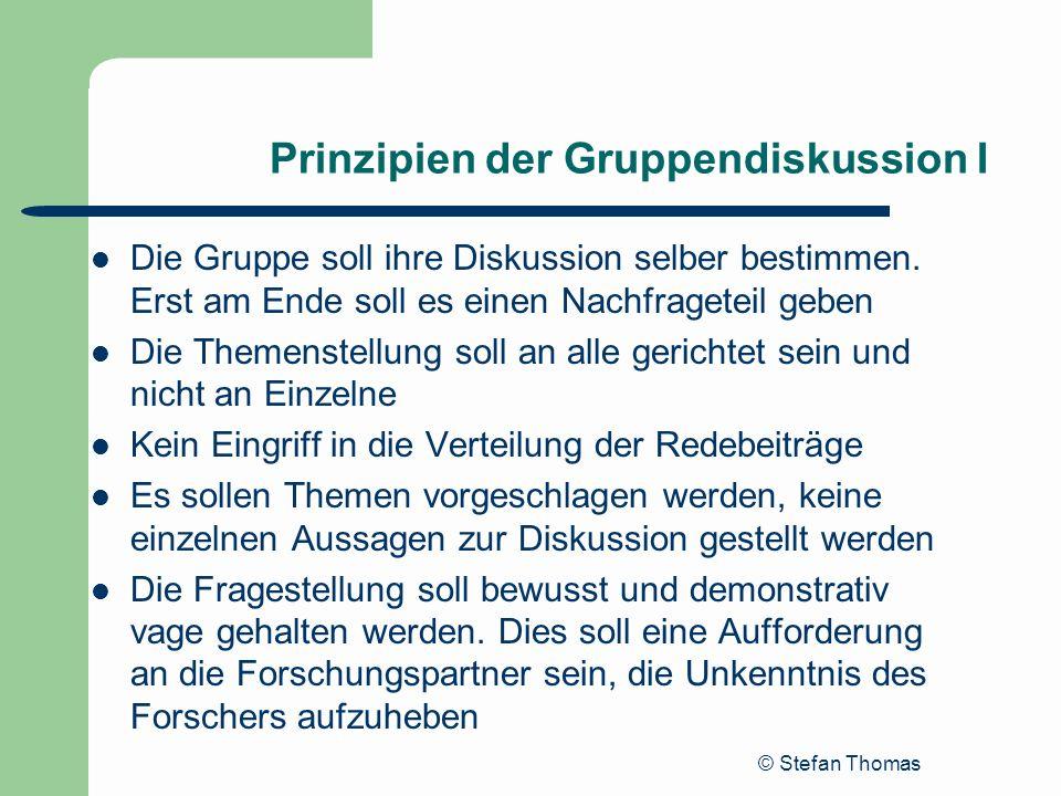 © Stefan Thomas Prinzipien der Gruppendiskussion I Die Gruppe soll ihre Diskussion selber bestimmen. Erst am Ende soll es einen Nachfrageteil geben Di