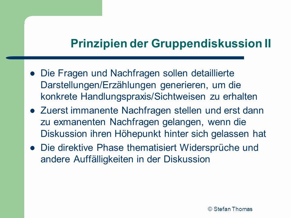 © Stefan Thomas Prinzipien der Gruppendiskussion II Die Fragen und Nachfragen sollen detaillierte Darstellungen/Erzählungen generieren, um die konkret
