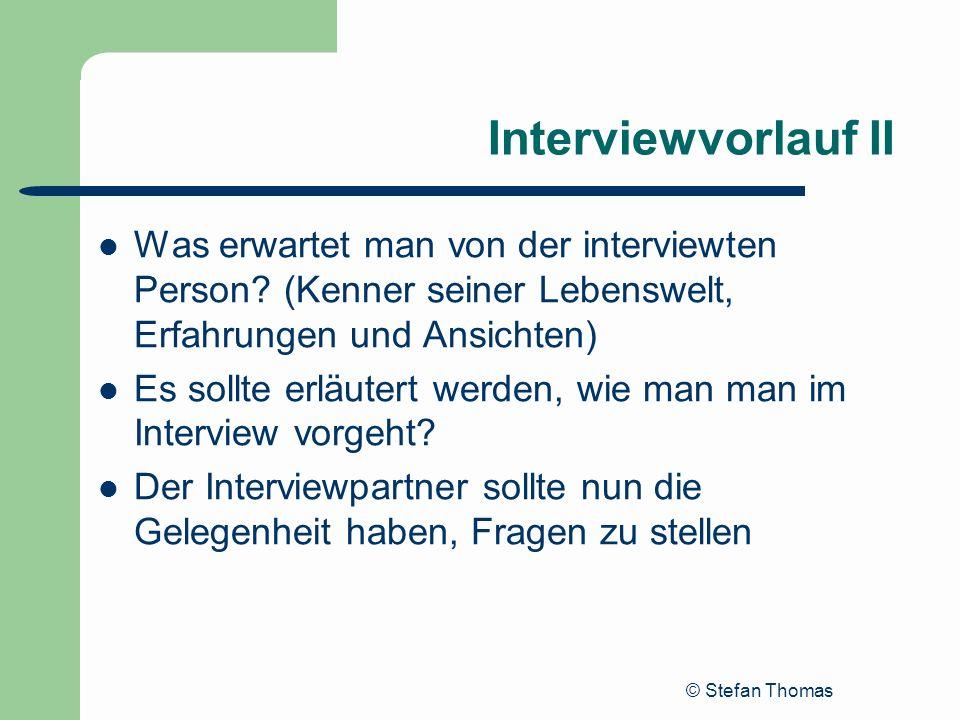 © Stefan Thomas Interviewvorlauf II Was erwartet man von der interviewten Person? (Kenner seiner Lebenswelt, Erfahrungen und Ansichten) Es sollte erlä