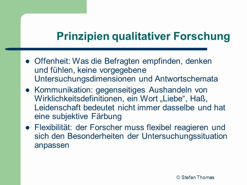 © Stefan Thomas Prinzipien qualitativer Forschung Offenheit: Was die Befragten empfinden, denken und fühlen, keine vorgegebene Untersuchungsdimensione