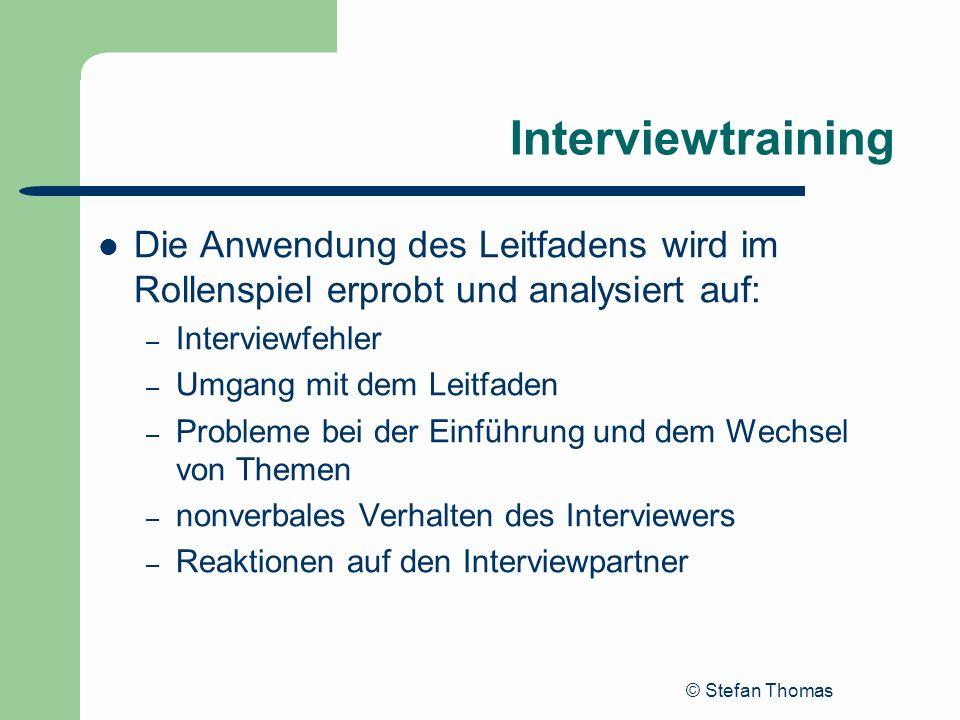 © Stefan Thomas Interviewtraining Die Anwendung des Leitfadens wird im Rollenspiel erprobt und analysiert auf: – Interviewfehler – Umgang mit dem Leit