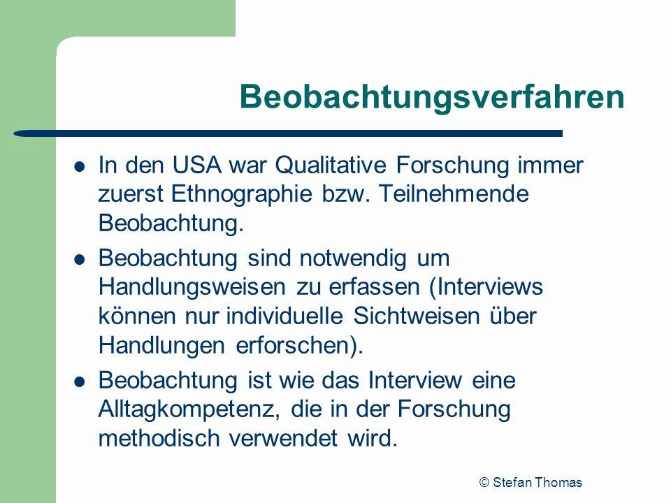 © Stefan Thomas Beobachtungsverfahren In den USA war Qualitative Forschung immer zuerst Ethnographie bzw. Teilnehmende Beobachtung. Beobachtung sind n