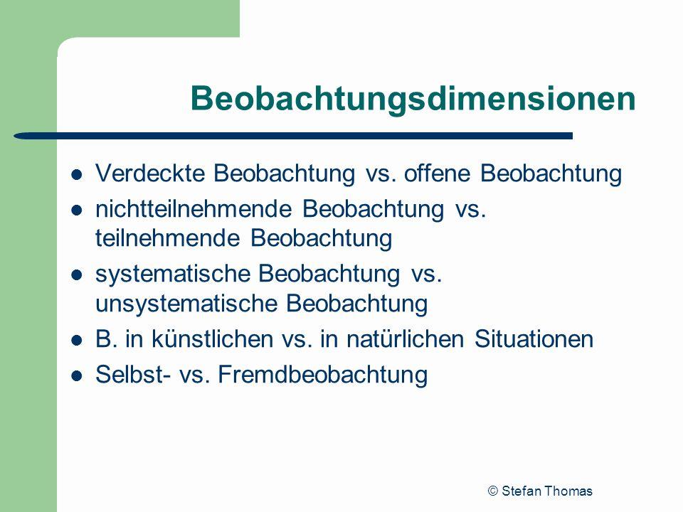© Stefan Thomas Beobachtungsdimensionen Verdeckte Beobachtung vs. offene Beobachtung nichtteilnehmende Beobachtung vs. teilnehmende Beobachtung system