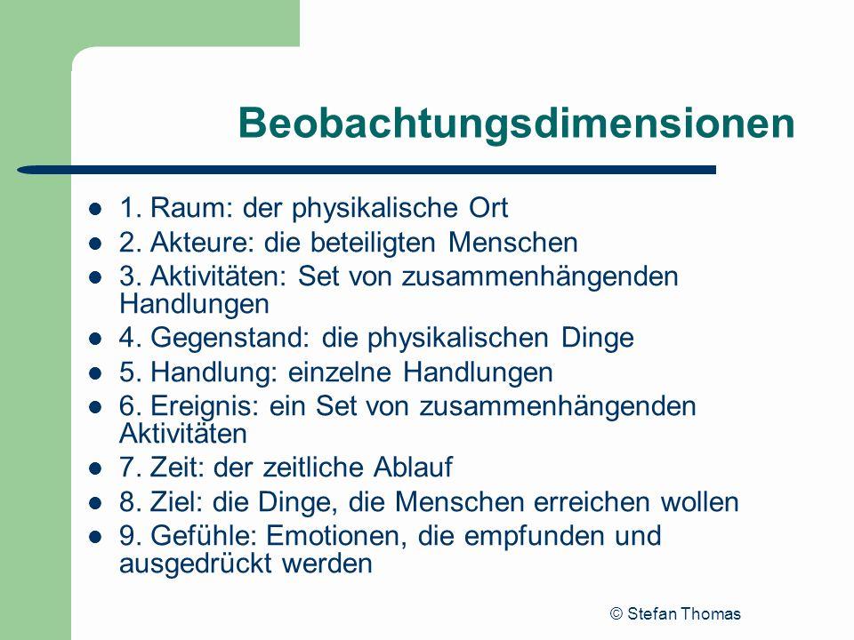 © Stefan Thomas Beobachtungsdimensionen 1. Raum: der physikalische Ort 2. Akteure: die beteiligten Menschen 3. Aktivitäten: Set von zusammenhängenden