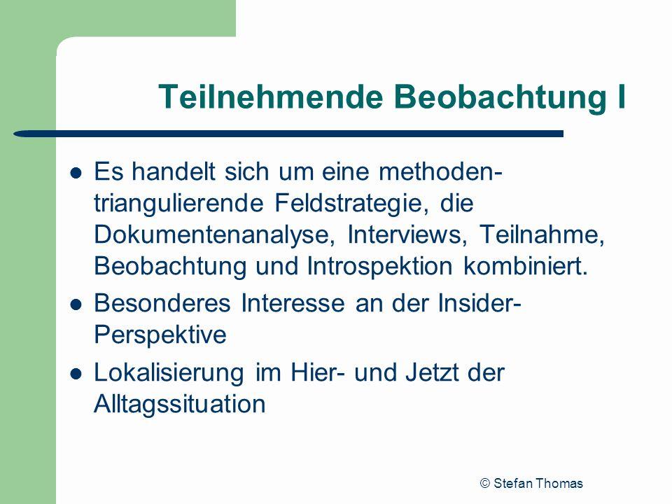 © Stefan Thomas Teilnehmende Beobachtung I Es handelt sich um eine methoden- triangulierende Feldstrategie, die Dokumentenanalyse, Interviews, Teilnah