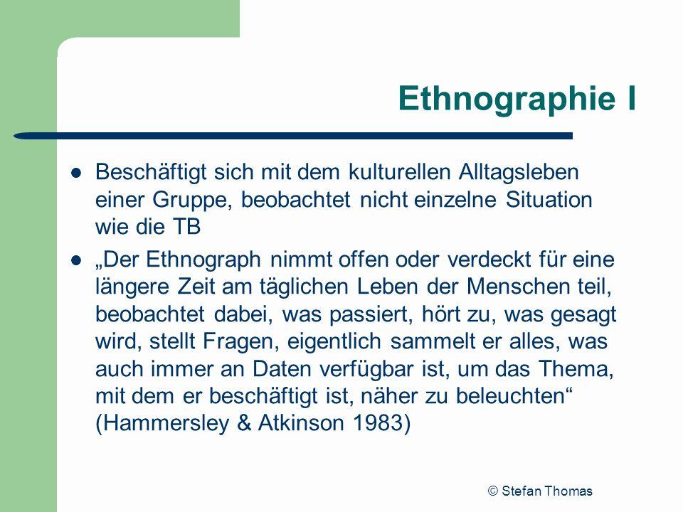 © Stefan Thomas Ethnographie I Beschäftigt sich mit dem kulturellen Alltagsleben einer Gruppe, beobachtet nicht einzelne Situation wie die TB Der Ethn