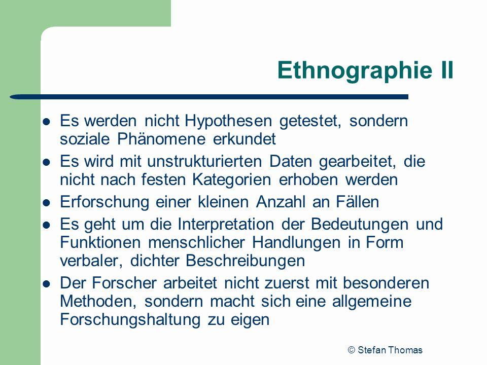 © Stefan Thomas Ethnographie II Es werden nicht Hypothesen getestet, sondern soziale Phänomene erkundet Es wird mit unstrukturierten Daten gearbeitet,