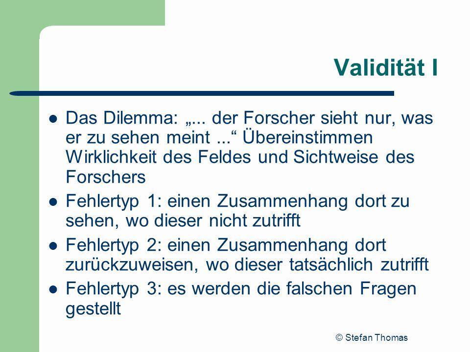© Stefan Thomas Validität I Das Dilemma:... der Forscher sieht nur, was er zu sehen meint... Übereinstimmen Wirklichkeit des Feldes und Sichtweise des