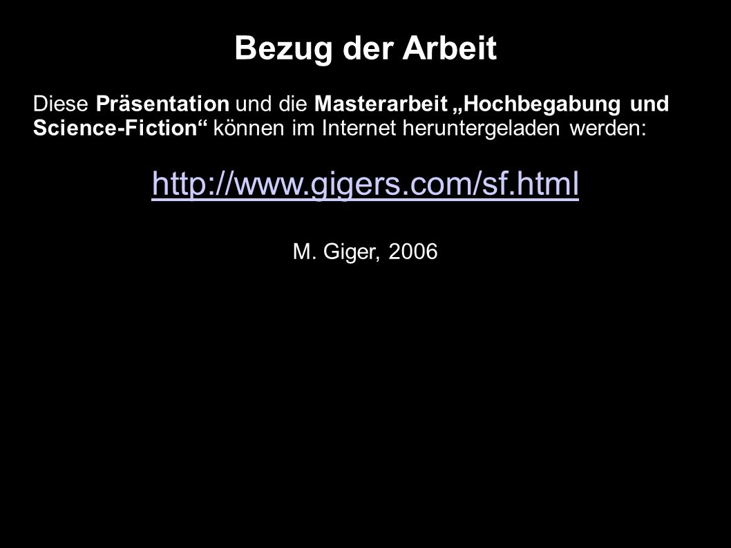 Bezug der Arbeit Diese Präsentation und die Masterarbeit Hochbegabung und Science-Fiction können im Internet heruntergeladen werden: http://www.gigers