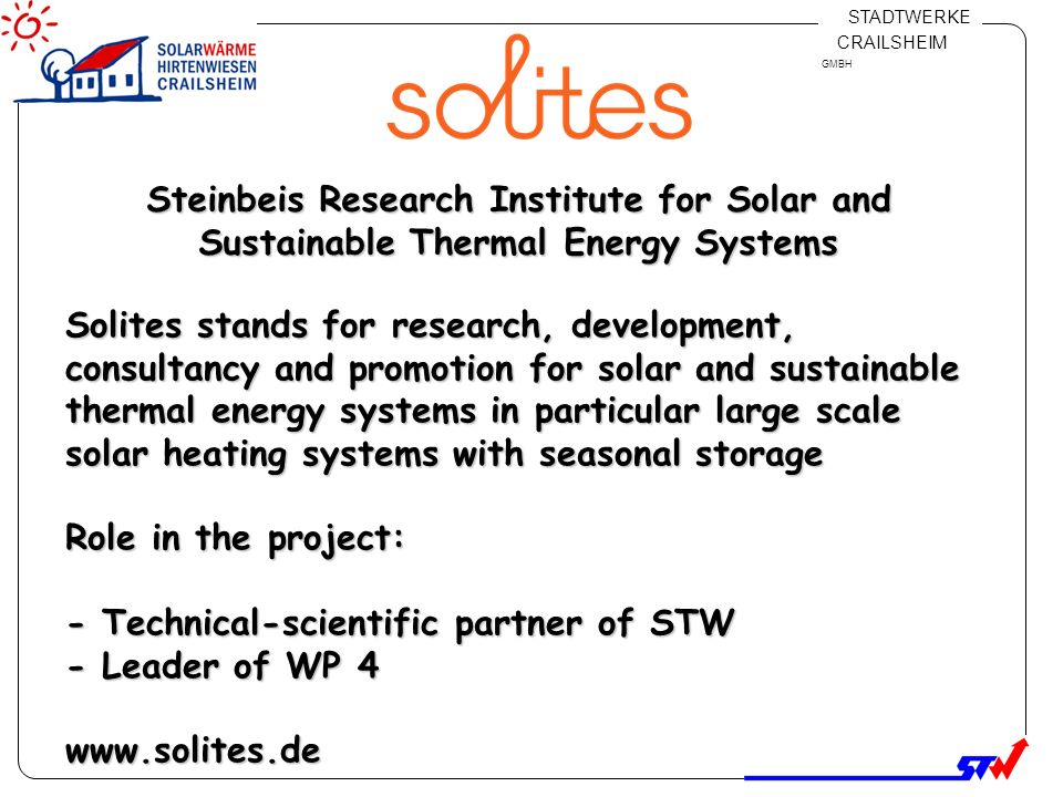 Klicken Sie, um das Titelformat zu bearbeiten Klicken Sie, um die Formate des Vorlagentextes zu bearbeiten Zweite Ebene Dritte Ebene Vierte Ebene Fünfte Ebene 7 STADTWERKE CRAILSHEIM GMBH Steinbeis Research Institute for Solar and Sustainable Thermal Energy Systems Solites stands for research, development, consultancy and promotion for solar and sustainable thermal energy systems in particular large scale solar heating systems with seasonal storage Role in the project: - Technical-scientific partner of STW - Leader of WP 4 www.solites.de