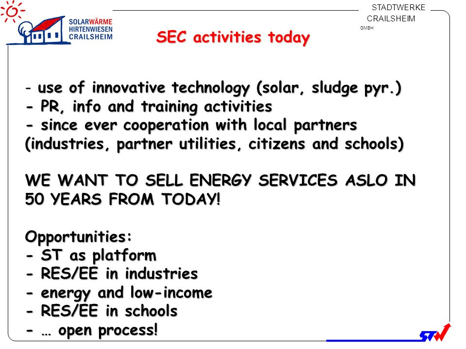 Klicken Sie, um das Titelformat zu bearbeiten Klicken Sie, um die Formate des Vorlagentextes zu bearbeiten Zweite Ebene Dritte Ebene Vierte Ebene Fünfte Ebene 8 STADTWERKE CRAILSHEIM GMBH SEC activities today - use of innovative technology (solar, sludge pyr.) - PR, info and training activities - since ever cooperation with local partners (industries, partner utilities, citizens and schools) WE WANT TO SELL ENERGY SERVICES ASLO IN 50 YEARS FROM TODAY.