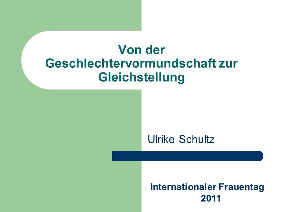 Von der Geschlechtervormundschaft zur Gleichstellung Ulrike Schultz Internationaler Frauentag 2011