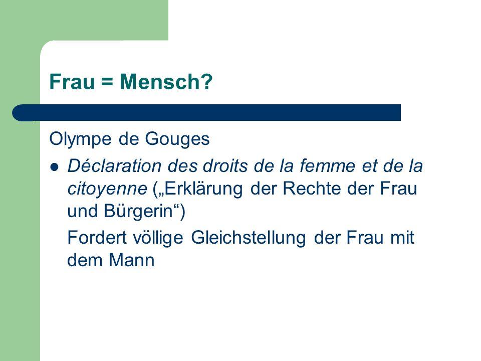 Frau = Mensch? Olympe de Gouges Déclaration des droits de la femme et de la citoyenne (Erklärung der Rechte der Frau und Bürgerin) Fordert völlige Gle