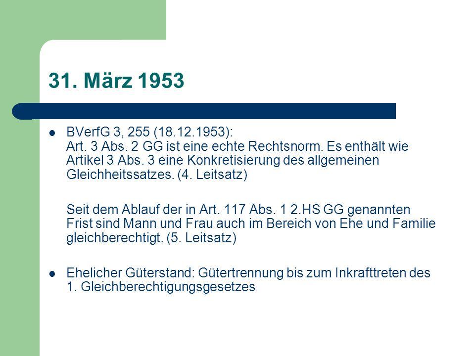 31. März 1953 BVerfG 3, 255 (18.12.1953): Art. 3 Abs. 2 GG ist eine echte Rechtsnorm. Es enthält wie Artikel 3 Abs. 3 eine Konkretisierung des allgeme