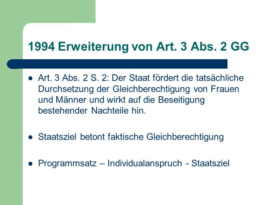 1994 Erweiterung von Art. 3 Abs. 2 GG Art. 3 Abs. 2 S. 2: Der Staat fördert die tatsächliche Durchsetzung der Gleichberechtigung von Frauen und Männer