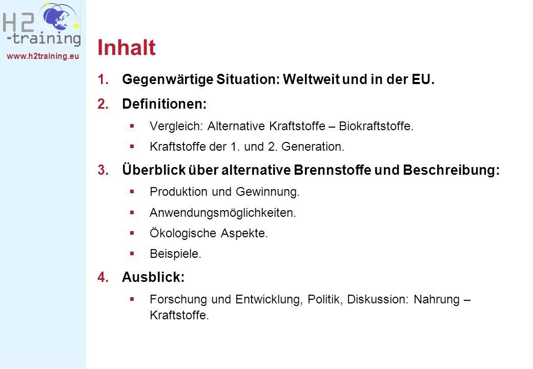 www.h2training.eu Inhalt 1.Gegenwärtige Situation: Weltweit und in der EU. 2.Definitionen: Vergleich: Alternative Kraftstoffe – Biokraftstoffe. Krafts