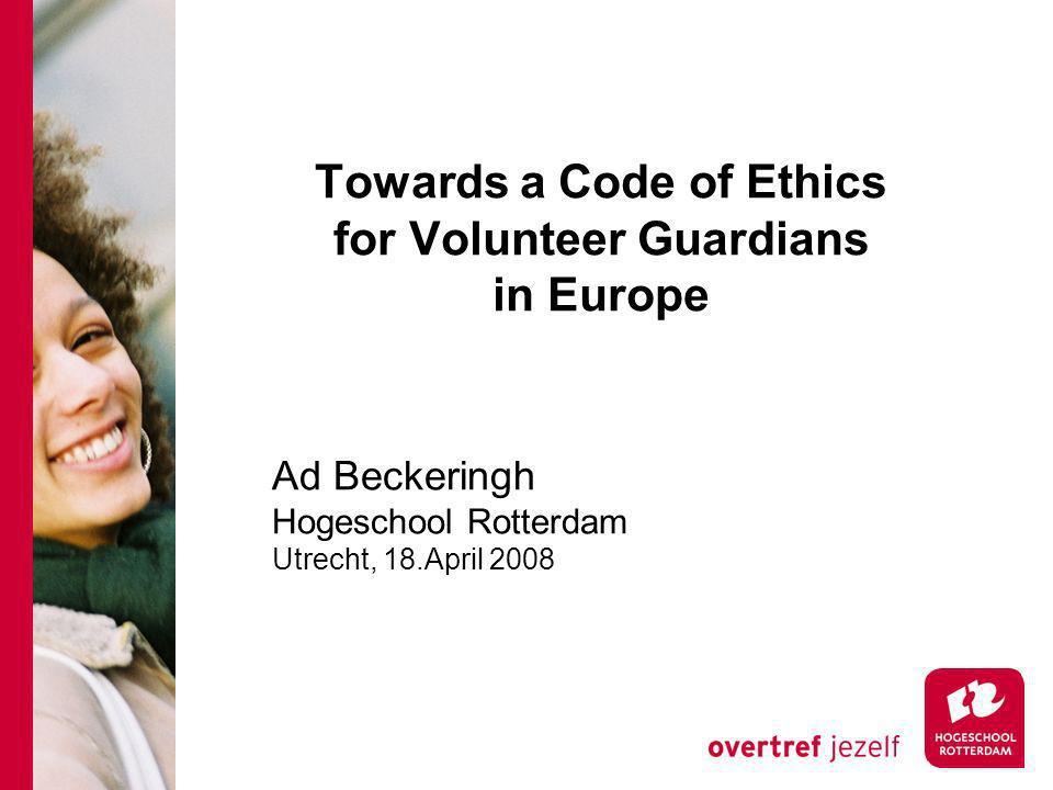 Towards a Code of Ethics for Volunteer Guardians in Europe Ad Beckeringh Hogeschool Rotterdam Utrecht, 18.April 2008