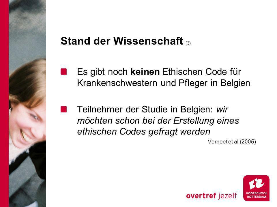 Stand der Wissenschaft (3) Es gibt noch keinen Ethischen Code für Krankenschwestern und Pfleger in Belgien Teilnehmer der Studie in Belgien: wir möchten schon bei der Erstellung eines ethischen Codes gefragt werden Verpeet et al (2005)