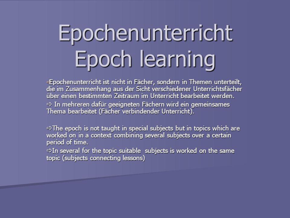 Epochenunterricht Epoch learning Epochenunterricht ist nicht in Fächer, sondern in Themen unterteilt, die im Zusammenhang aus der Sicht verschiedener