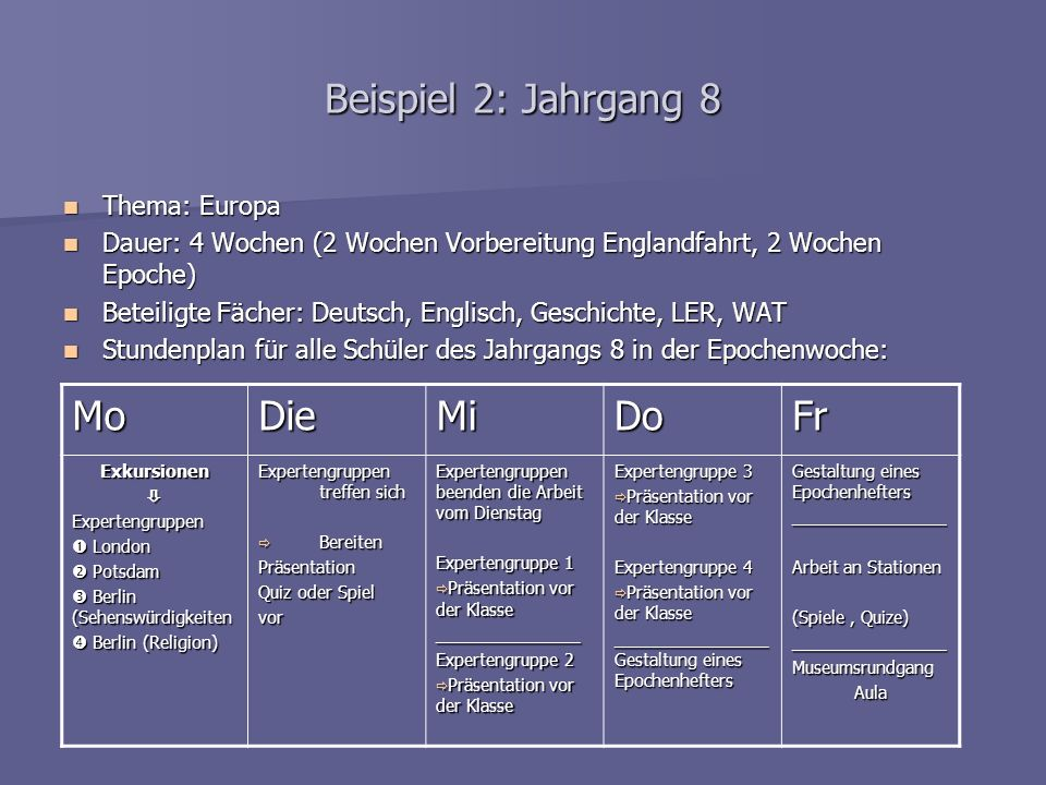 Example 2: year 8 Topic: Europe Topic: Europe Duration: 4 weeks (2 weeks preparation of the trip to England for all students of year 8, 2 weeks epoch teaching) Duration: 4 weeks (2 weeks preparation of the trip to England for all students of year 8, 2 weeks epoch teaching) Participating subjects: German, English, History, Ethic, Computer technology Participating subjects: German, English, History, Ethic, Computer technology Time table of epoch week for all students (form combining) Time table of epoch week for all students (form combining) MonTueWedThuFri Excursions Expert groups London London Potsdam Potsdam Berlin (sights) Berlin (sights) Berlin (religion) Berlin (religion) Expert groups meet prepare prepare presentations presentations Game or quiz Game or quiz Expert groups finish their work ________________ Expert group 1 presentation in front of the class presentation in front of the class________________ Expert group 2 presentation in front of the class presentation in front of the class Expert group 3 presentation in front of the class presentation in front of the class________________ Expert group 4 presentation in front of the class presentation in front of the class________________ Documentation of the results in a folder ________________ Working on stations (games and quizes) ________________ Museum tour (exhibition of the project presentations)