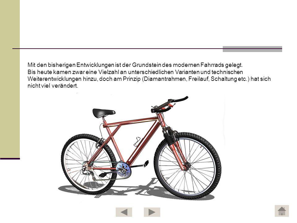 Mit den bisherigen Entwicklungen ist der Grundstein des modernen Fahrrads gelegt. Bis heute kamen zwar eine Vielzahl an unterschiedlichen Varianten un