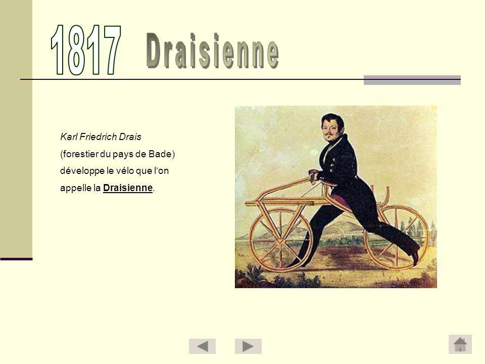Karl Friedrich Drais (forestier du pays de Bade) développe le vélo que lon appelle la Draisienne.