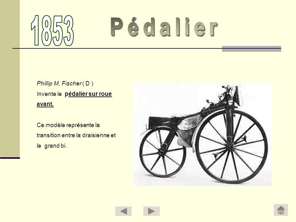 Phillip M. Fischer ( D ) Invente le pédalier sur roue avant. Ce modèle représente la transition entre la draisienne et le grand bi.
