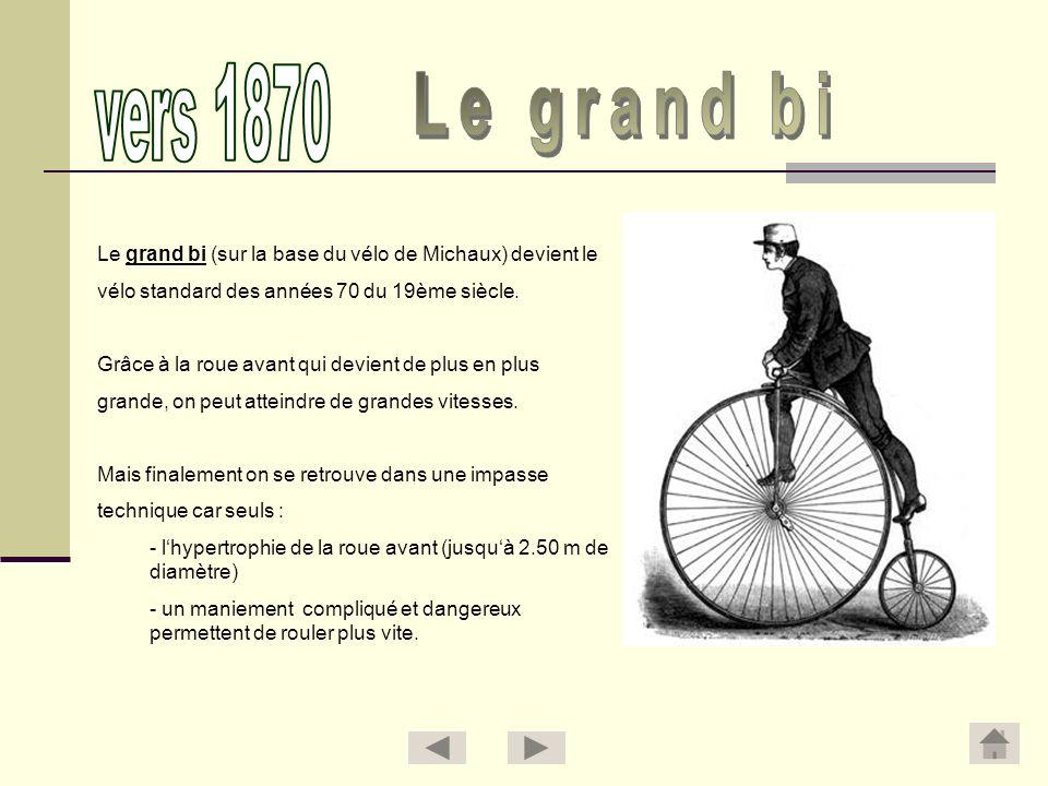 Le grand bi (sur la base du vélo de Michaux) devient le vélo standard des années 70 du 19ème siècle. Grâce à la roue avant qui devient de plus en plus