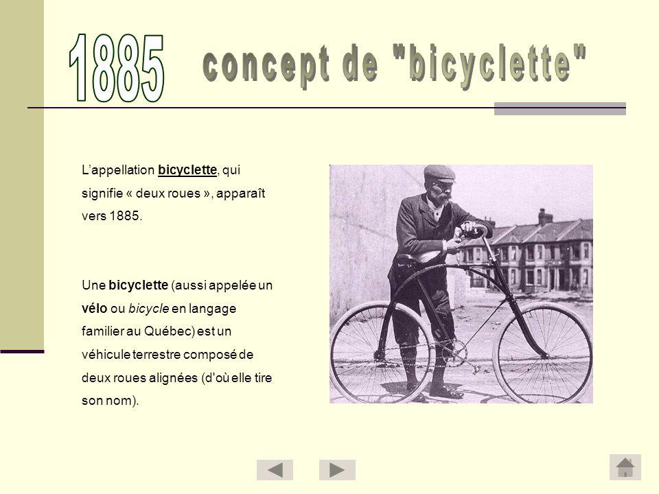 Lappellation bicyclette, qui signifie « deux roues », apparaît vers 1885. Une bicyclette (aussi appelée un vélo ou bicycle en langage familier au Québ