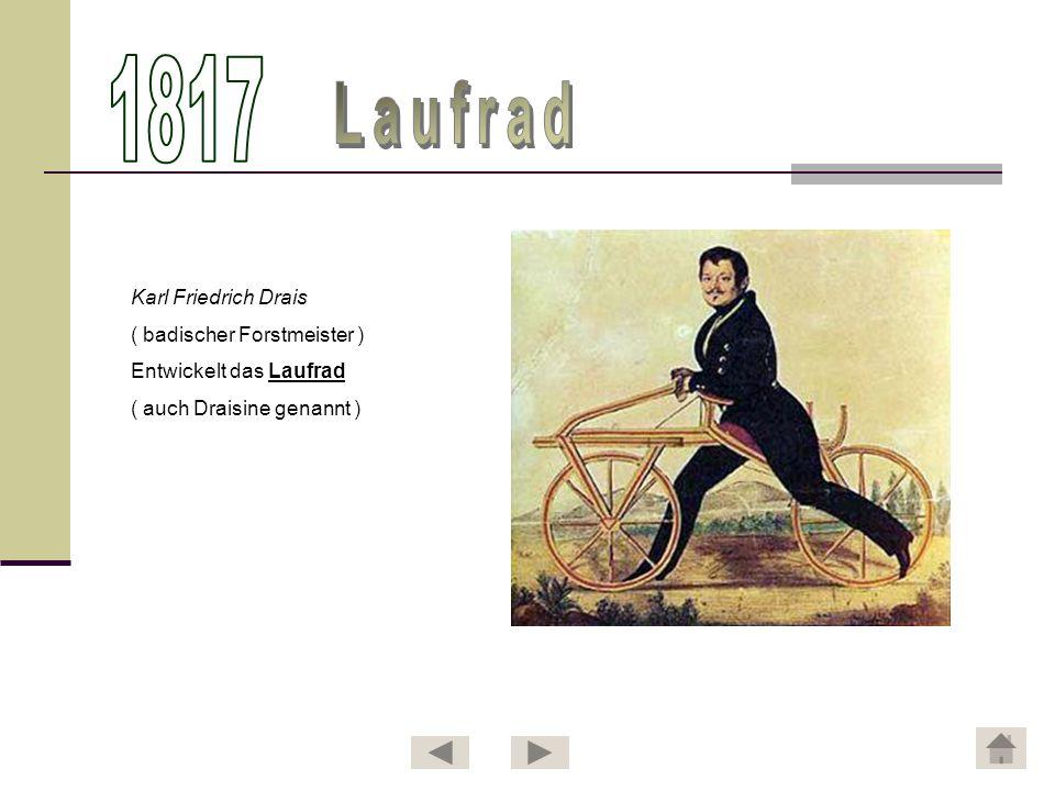Karl Friedrich Drais ( badischer Forstmeister ) Entwickelt das Laufrad ( auch Draisine genannt )