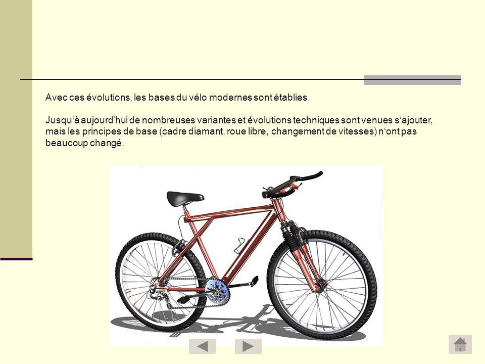 Avec ces évolutions, les bases du vélo modernes sont établies. Jusquà aujourdhui de nombreuses variantes et évolutions techniques sont venues sajouter