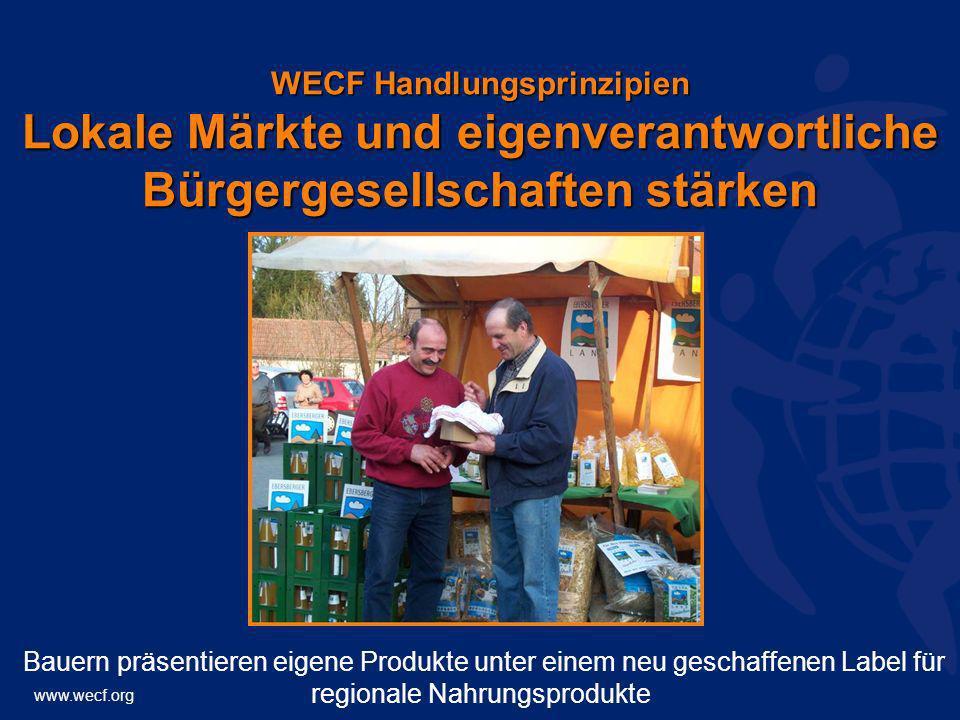 www.wecf.org WECF Handlungsprinzipien Lokale Märkte und eigenverantwortliche Bürgergesellschaften stärken Bauern präsentieren eigene Produkte unter ei