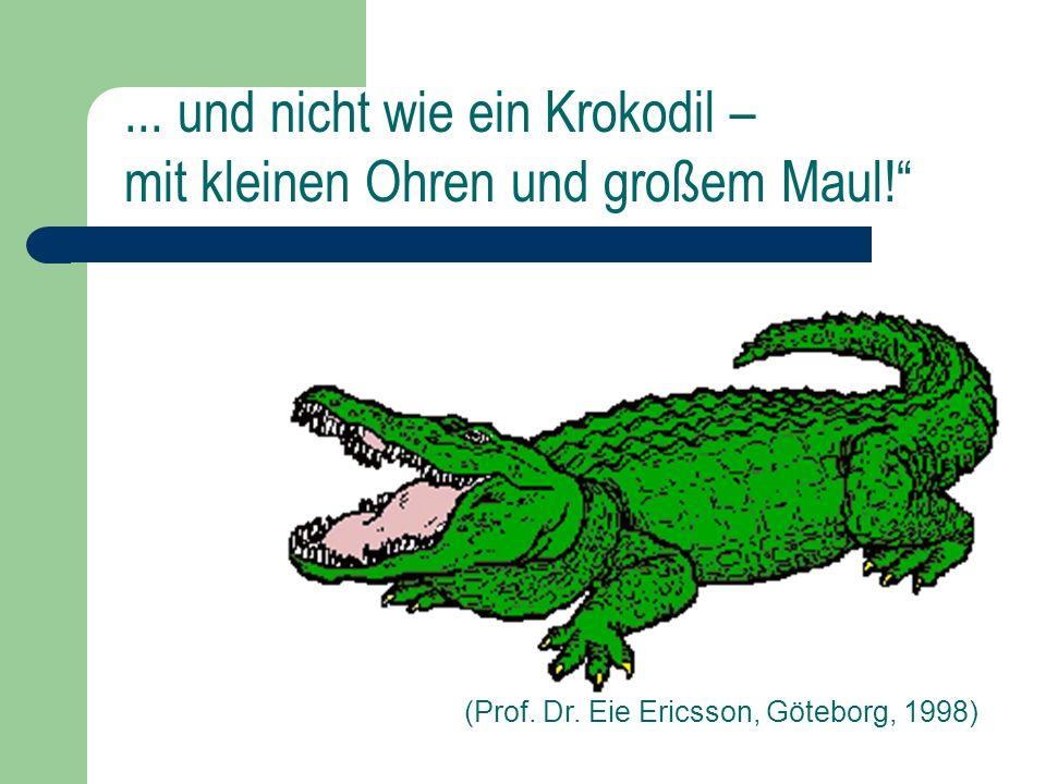 (Prof. Dr. Eie Ericsson, Göteborg, 1998)... und nicht wie ein Krokodil – mit kleinen Ohren und großem Maul!