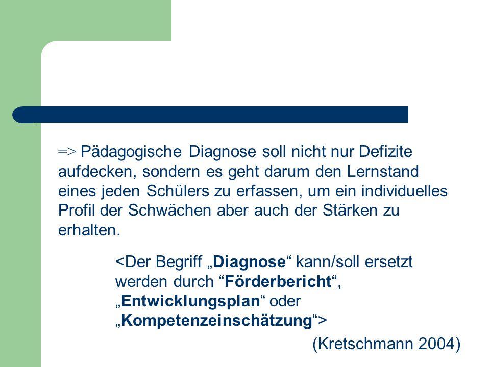 (Kretschmann 2004) => Pädagogische Diagnose soll nicht nur Defizite aufdecken, sondern es geht darum den Lernstand eines jeden Schülers zu erfassen, u