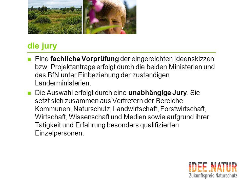 die jury Eine fachliche Vorprüfung der eingereichten Ideenskizzen bzw. Projektanträge erfolgt durch die beiden Ministerien und das BfN unter Einbezieh