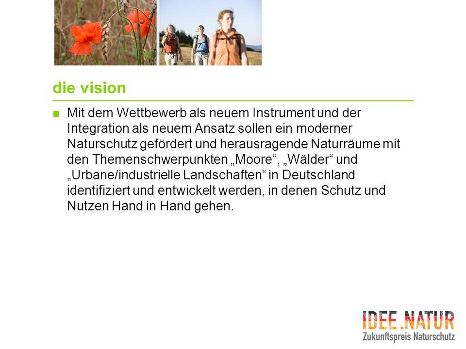 die vision Mit dem Wettbewerb als neuem Instrument und der Integration als neuem Ansatz sollen ein moderner Naturschutz gefördert und herausragende Na