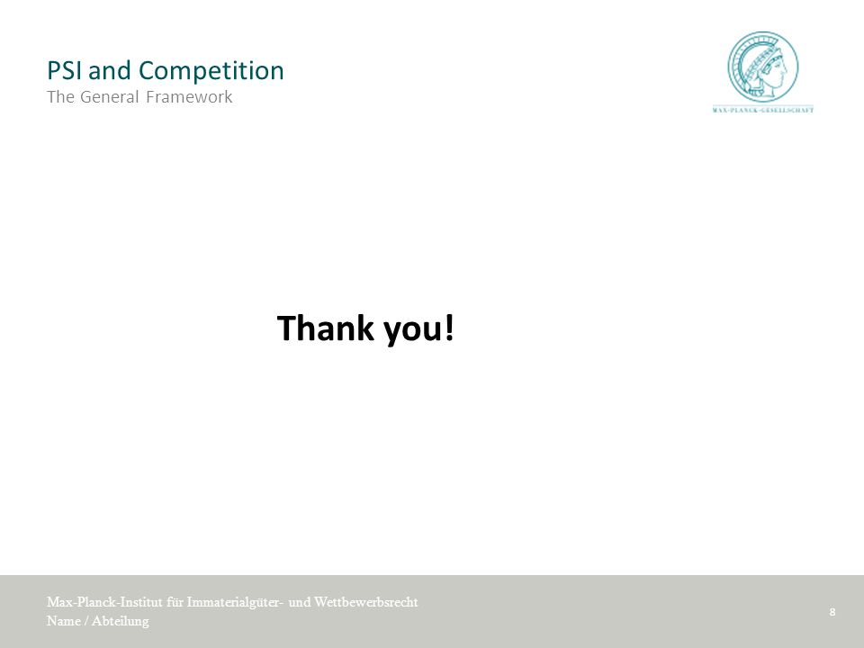 Max-Planck-Institut für Immaterialgüter- und Wettbewerbsrecht Name / Abteilung PSI and Competition The General Framework Thank you! 8