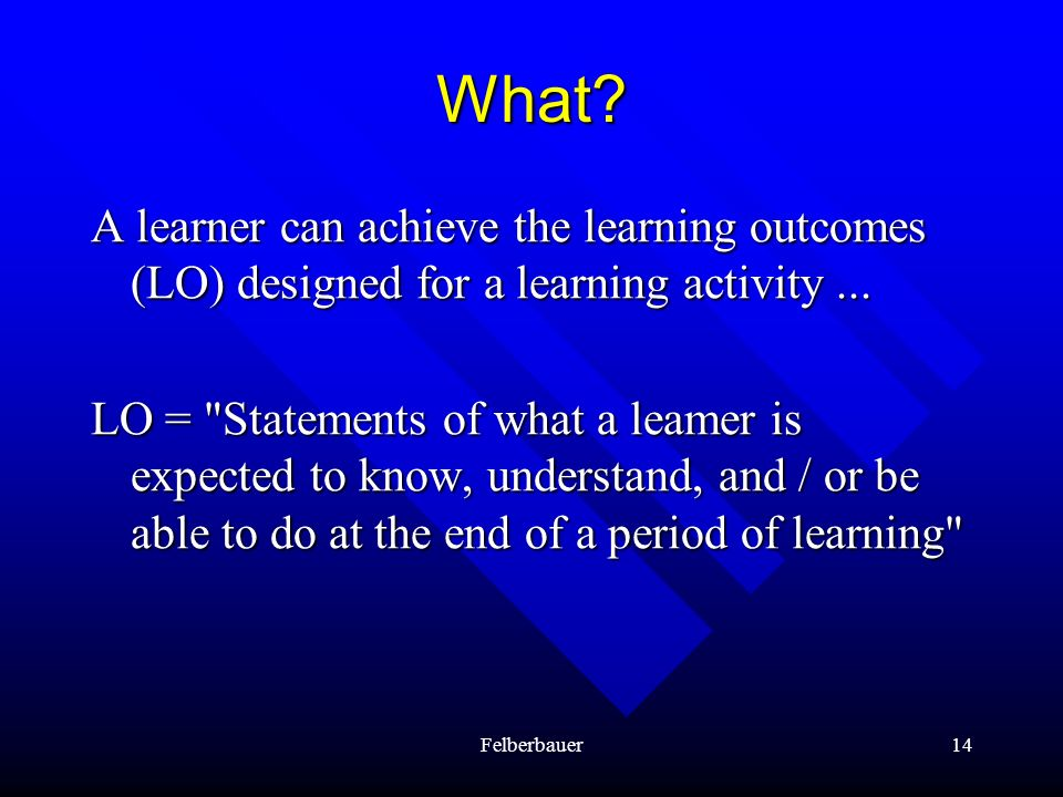 Felberbauer14 What? A learner can achieve the learning outcomes (LO) designed for a learning activity... LO =