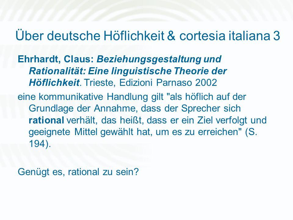 Über deutsche Höflichkeit & cortesia italiana 3 Ehrhardt, Claus: Beziehungsgestaltung und Rationalität: Eine linguistische Theorie der Höflichkeit. Tr