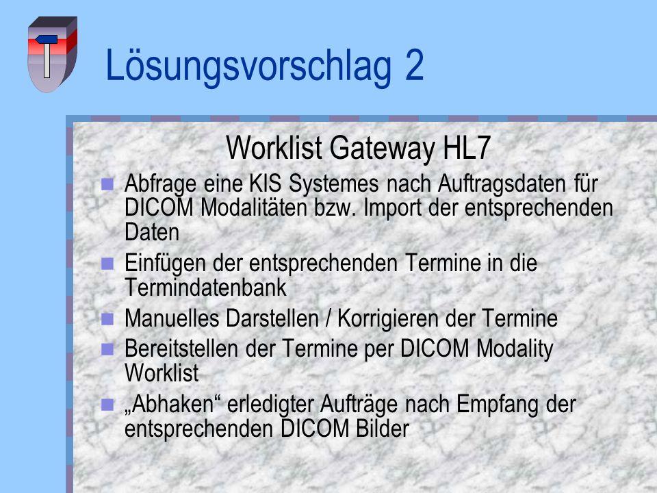 Lösungsvorschlag 2 Worklist Gateway HL7 Abfrage eine KIS Systemes nach Auftragsdaten für DICOM Modalitäten bzw. Import der entsprechenden Daten Einfüg