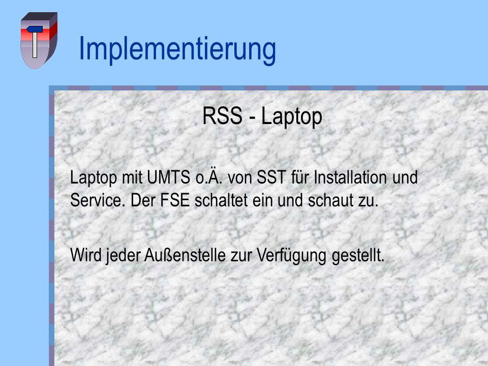 Implementierung RSS - Laptop Laptop mit UMTS o.Ä. von SST für Installation und Service. Der FSE schaltet ein und schaut zu. Wird jeder Außenstelle zur