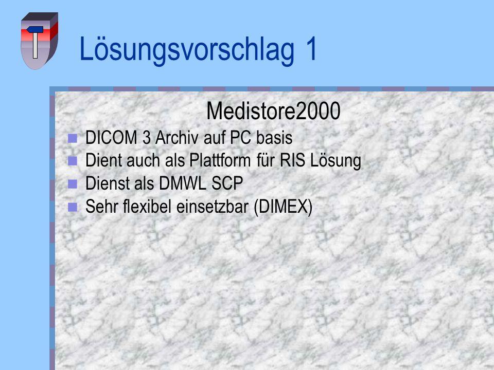 Lösungsvorschlag 1 Medistore2000 DICOM 3 Archiv auf PC basis Dient auch als Plattform für RIS Lösung Dienst als DMWL SCP Sehr flexibel einsetzbar (DIM