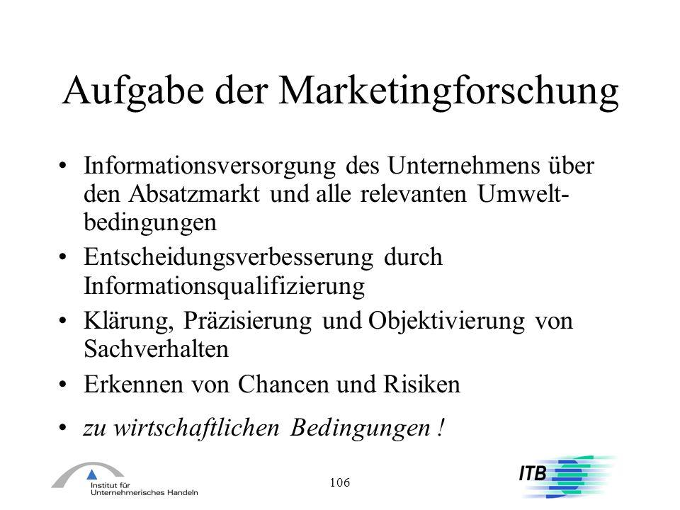106 Aufgabe der Marketingforschung Informationsversorgung des Unternehmens über den Absatzmarkt und alle relevanten Umwelt- bedingungen Entscheidungsv