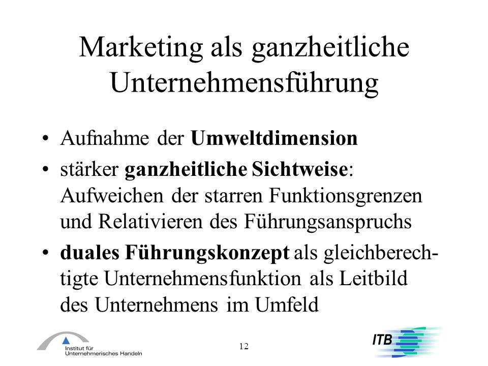 12 Marketing als ganzheitliche Unternehmensführung Aufnahme der Umweltdimension stärker ganzheitliche Sichtweise: Aufweichen der starren Funktionsgren